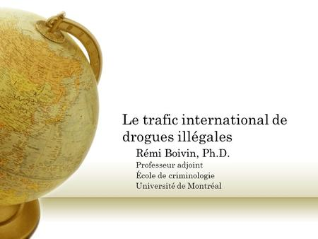 Le trafic international de drogues illégales Rémi Boivin, Ph.D. Professeur adjoint École de criminologie Université de Montréal.