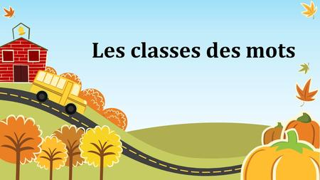 Les classes des mots. Les cinq classes de mots variables (noms, déterminants, adjectifs, pronoms et verbes) Les cinq classes de mots invariables (adverbes,