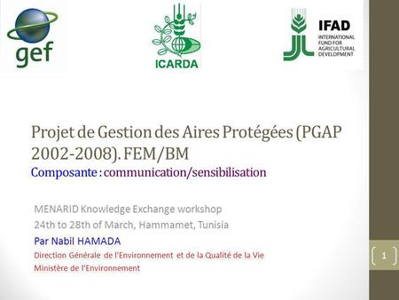 Projet de Gestion des Aires Protégées (PGAP 2002-2008). FEM/BM Composante : communication/sensibilisation MENARID Knowledge Exchange workshop 24th to 28th.