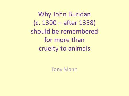 Why John Buridan (c. 1300 – after 1358) should be remembered for more than cruelty to animals Tony Mann.