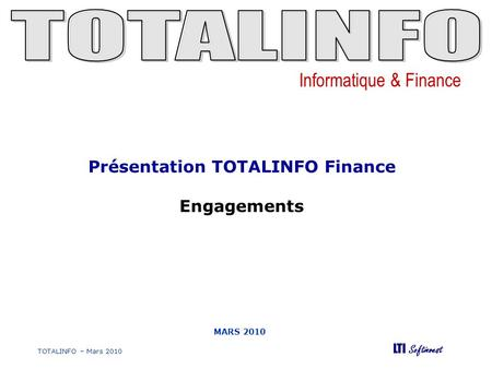 Informatique & Finance LTI Softinvest TOTALINFO – Mars 2010 MARS 2010 Présentation TOTALINFO Finance Engagements.