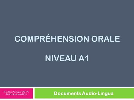 COMPRÉHENSION ORALE NIVEAU A1 Documents Audio-Lingua Marylène Montagne, CPD LVE DSDEN Nord, mars 2013.