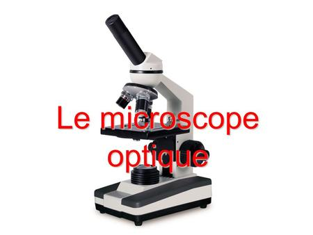 Le microscope optique.