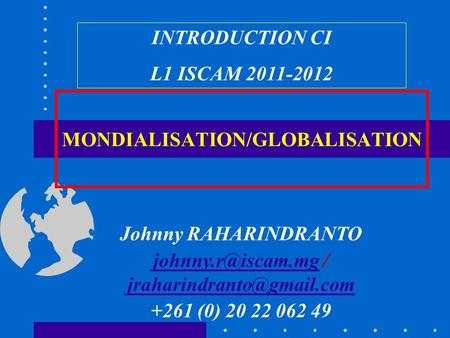 MONDIALISATION/GLOBALISATION INTRODUCTION CI L1 ISCAM 2011-2012 Johnny RAHARINDRANTO /