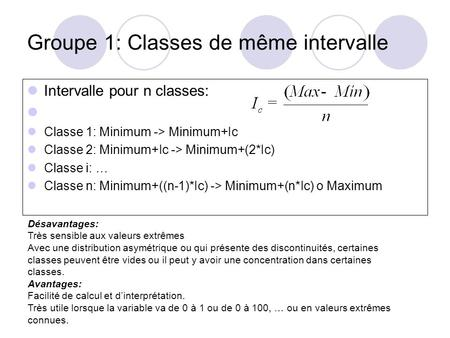 Groupe 1: Classes de même intervalle Intervalle pour n classes: Classe 1: Minimum -> Minimum+Ic Classe 2: Minimum+Ic -> Minimum+(2*Ic) Classe i: … Classe.