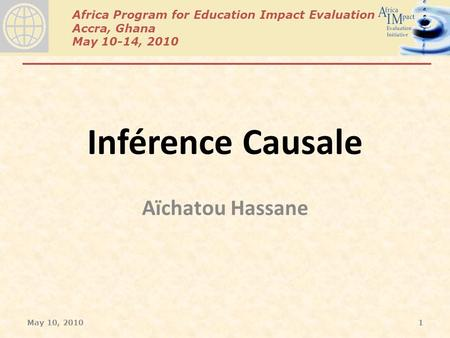 Africa Program for Education Impact Evaluation Accra, Ghana May 10-14, 2010 Inférence Causale Aïchatou Hassane May 10, 20101.