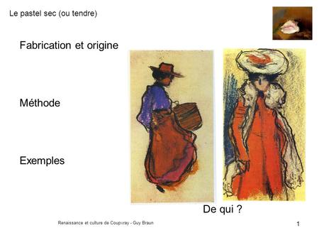 Le pastel sec (ou tendre) Renaissance et culture de Coupvray - Guy Braun 1 Fabrication et origine Méthode Exemples De qui ?