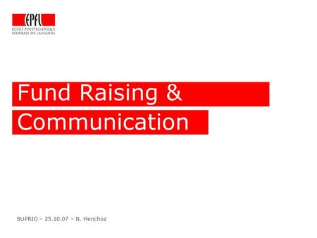 Fund Raising & Communication SUPRIO – 25.10.07 – N. Henchoz.