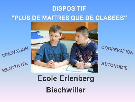 DISPOSITIF PLUS DE MAITRES QUE DE CLASSES Ecole Erlenberg Bischwiller REACTIVITE INNOVATION AUTONOMIE COOPERATION.
