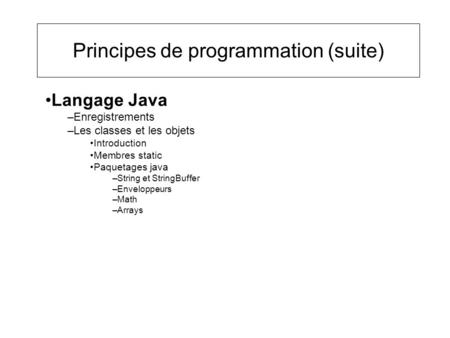 Principes de programmation (suite) Langage Java –Enregistrements –Les classes et les objets Introduction Membres static Paquetages java –String et StringBuffer.