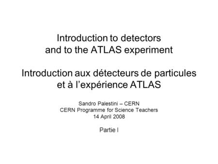 Introduction to detectors and to the ATLAS experiment Introduction aux détecteurs de particules et à l'expérience ATLAS Sandro Palestini – CERN CERN.