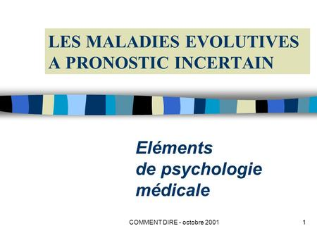 COMMENT DIRE - octobre 20011 LES MALADIES EVOLUTIVES A PRONOSTIC INCERTAIN Eléments de psychologie médicale.