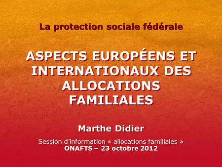 ASPECTS EUROPÉENS ET INTERNATIONAUX DES ALLOCATIONS FAMILIALES Marthe Didier Session dinformation « allocations familiales » ONAFTS – 23 octobre 2012 La.