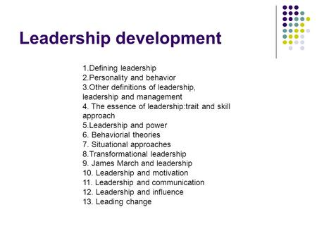 Leadership development 1.Defining leadership 2.Personality and behavior 3.Other definitions of leadership, leadership and management 4. The essence of.