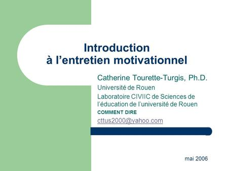 Introduction à lentretien motivationnel Catherine Tourette-Turgis, Ph.D. Université de Rouen Laboratoire CIVIIC de Sciences de léducation de luniversité