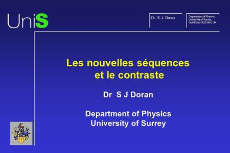 Les nouvelles séquences et le contraste Dr S J Doran Department of Physics University of Surrey S Dr. S. J. Doran Department of Physics, University of.