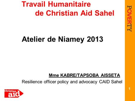 Travail Humanitaire de Christian Aid Sahel Atelier de Niamey 2013 Mme KABRE/TAPSOBA AISSETA Resilience officer policy and advocacy CAID Sahel 1.