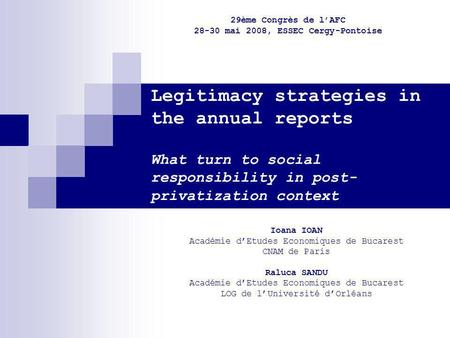 Legitimacy strategies in the annual reports What turn to social responsibility in post- privatization context Ioana IOAN Académie dEtudes Economiques de.