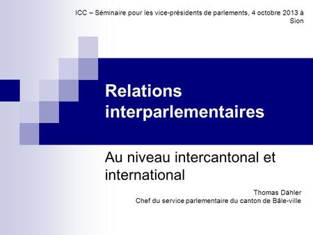 Relations interparlementaires Au niveau intercantonal et international Thomas Dähler Chef du service parlementaire du canton de Bâle-ville ICC – Séminaire.