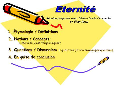 1. Étymologie / Définitions 2. Notions / Concepts: Léternité, cest toujours quoi ? 3. Questions / Discussion: 3 questions (20 mn environ par question).