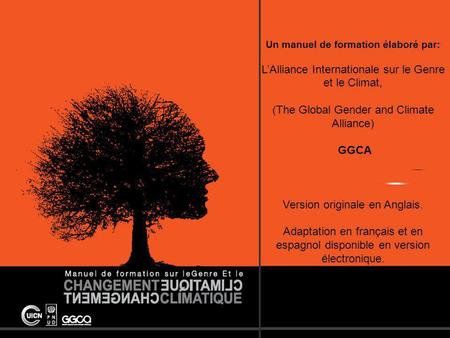 The Global Gender and Climate Alliance Un manuel de formation élaboré par: LAlliance Internationale sur le Genre et le Climat, (The Global Gender and Climate.