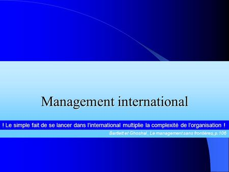Management international ! Le simple fait de se lancer dans linternational multiplie la complexité de lorganisation ! Bartlett et Ghoshal, Le management.