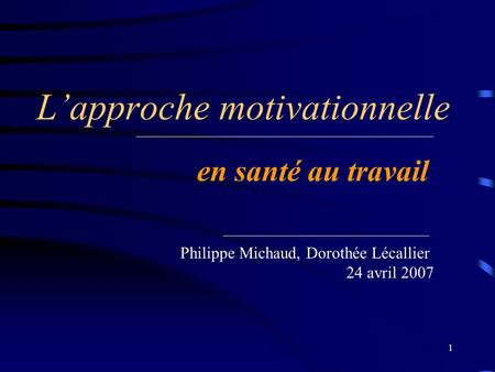 1 Lapproche motivationnelle en santé au travail Philippe Michaud, Dorothée Lécallier 24 avril 2007.