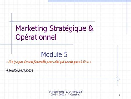 Marketing HETIC 1- Module5 2008 - 2009 / P. Conchou 1 Marketing Stratégique & Opérationnel Module 5 « Il ny a pas de vent favorable pour celui qui ne.