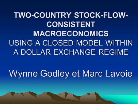 TWO-COUNTRY STOCK-FLOW- CONSISTENT MACROECONOMICS USING A CLOSED MODEL WITHIN A DOLLAR EXCHANGE REGIME Wynne Godley et Marc Lavoie.