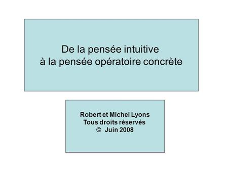 Robert and Michel Lyons All rights reserved June 2008 Translated by Serge Pelletier From preoperational to concrete operational thinking Robert et Michel.