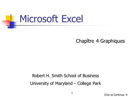 1 Chapître 4 Graphiques Microsoft Excel Robert H. Smith School of Business University of Maryland – College Park Click to Continue.