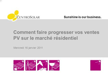 Sunshine is our business. Comment faire progresser vos ventes PV sur le marché résidentiel Mercredi 16 janvier 2011.
