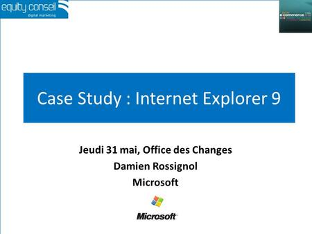 Case Study : Internet Explorer 9 Jeudi 31 mai, Office des Changes Damien Rossignol Microsoft.