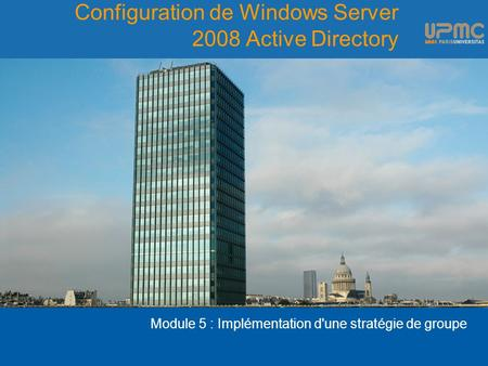 Configuration de Windows Server 2008 Active Directory Module 5 : Implémentation d'une stratégie de groupe.