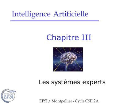Chapitre III Les systèmes experts EPSI / Montpellier - Cycle CSII 2A Intelligence Artificielle.