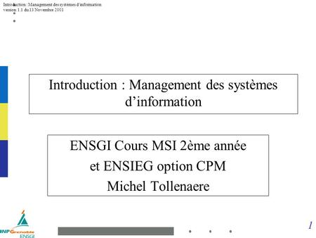 1 Introduction : Management des systèmes dinformation version 1.1 du 13 Novembre 2001 Introduction : Management des systèmes dinformation ENSGI Cours MSI.