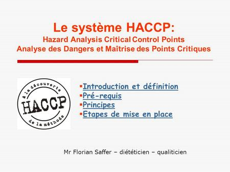 Le système HACCP: Hazard Analysis Critical Control Points Analyse des Dangers et Maîtrise des Points Critiques Introduction et définition Pré-requis Principes.