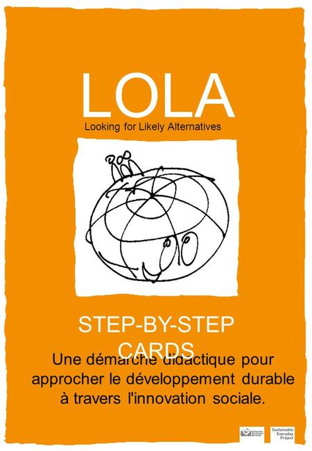 LOLA Looking for Likely Alternatives Une démarche didactique pour approcher le développement durable à travers l'innovation sociale. STEP-BY-STEP CARDS.