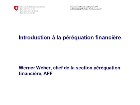 Département fédéral des finances DFF Administration fédérale des finances AFF Introduction à la péréquation financière Werner Weber, chef de la section.