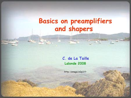 Basics on preamplifiers and shapers C. de La Taille Lalonde 2008