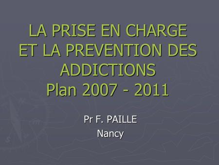 LA PRISE EN CHARGE ET LA PREVENTION DES ADDICTIONS Plan 2007 - 2011 Pr F. PAILLE Nancy.