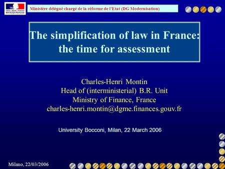 Ministère délégué chargé de la réforme de lEtat (DG Modernisation) Milano, 22/03/2006 The simplification of law in France: the time for assessment University.