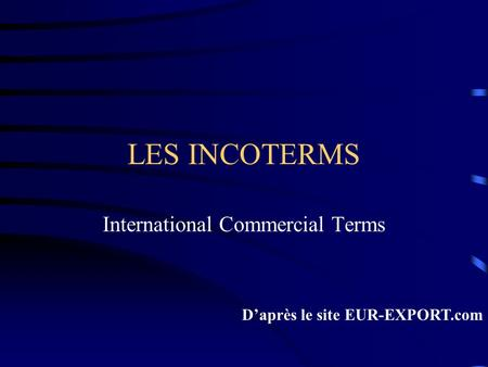 LES INCOTERMS International Commercial Terms Daprès le site EUR-EXPORT.com.
