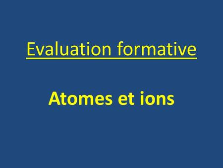Evaluation formative Atomes et ions.