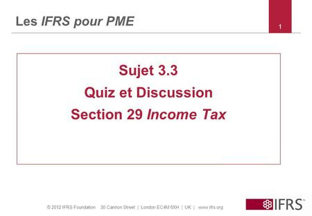 © 2012 IFRS Foundation 30 Cannon Street | London EC4M 6XH | UK | www.ifrs.org 11 Les IFRS pour PME Sujet 3.3 Quiz et Discussion Section 29 Income Tax.