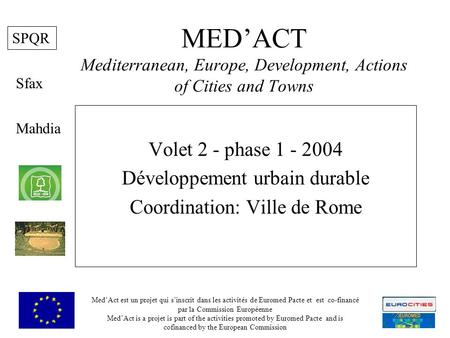 MEDACT Mediterranean, Europe, Development, Actions of Cities and Towns Volet 2 - phase 1 - 2004 Développement urbain durable Coordination: Ville de Rome.