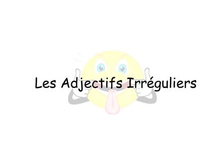 Les Adjectifs Irréguliers. SingularPluralExample Masculine GrandGrands Feminine GrandeGrandes ~The General Forms of Adjectives~ -+s +e+es.
