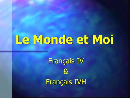 Le Monde et Moi Français IV & Français IVH. UNIT GOALS USE the unit vocabulary to describe the people and places of the world. USE the unit vocabulary.