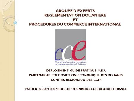 GROUPE DEXPERTS REGLEMENTATION DOUANIERE ET PROCEDURES DU COMMERCE INTERNATIONAL DEPLOIEMENT GUIDE PRATIQUE O.E.A PARTENARIAT POLE DACTION ECONOMIQUE DES.