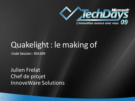 1 Quakelight : le making of Julien Frelat Chef de projet InnoveWare Solutions Code Session : RIA309.